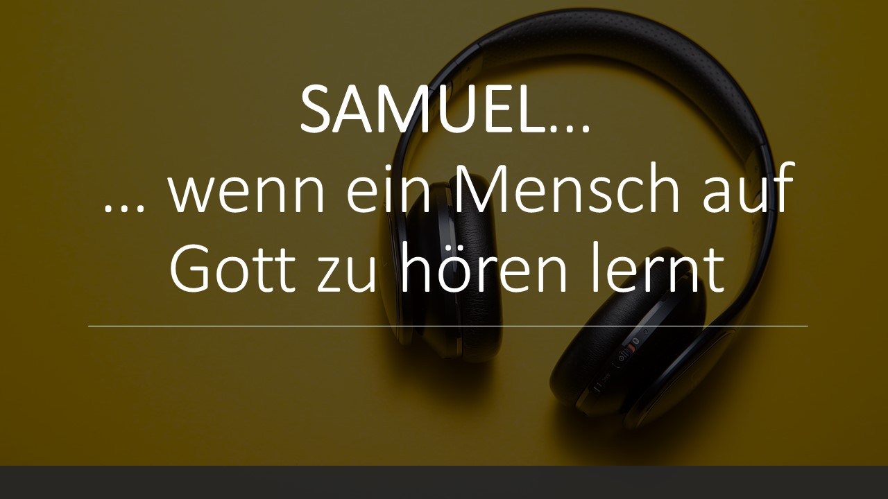 Samuel… wenn ein Mensch auf Gott zu hören lernt